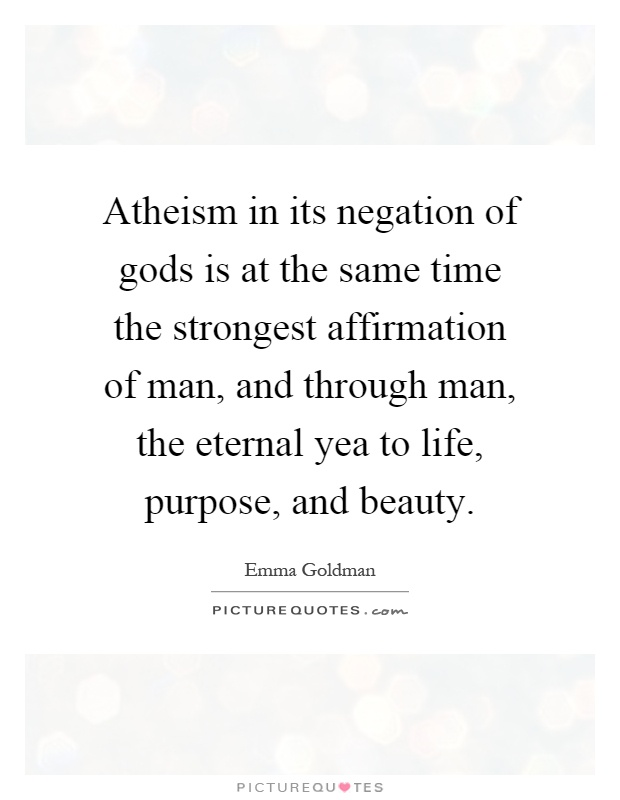 Atheism in its negation of gods is at the same time the strongest affirmation of man, and through man, the eternal yea to life, purpose, and beauty Picture Quote #1