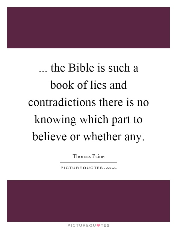 ... the Bible is such a book of lies and contradictions there is no knowing which part to believe or whether any Picture Quote #1