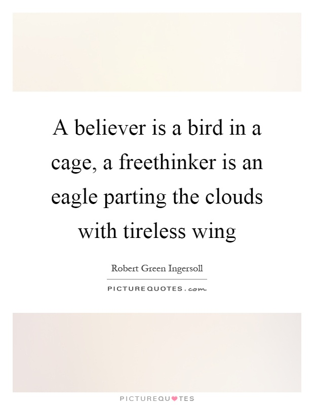 A believer is a bird in a cage, a freethinker is an eagle parting the clouds with tireless wing Picture Quote #1