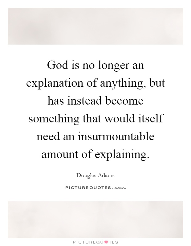 God is no longer an explanation of anything, but has instead become something that would itself need an insurmountable amount of explaining Picture Quote #1