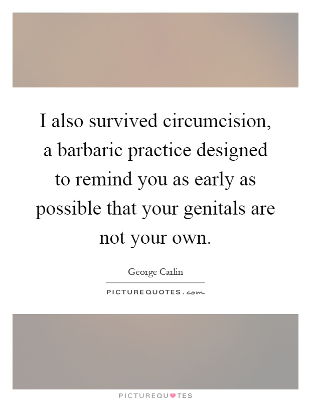 I also survived circumcision, a barbaric practice designed to remind you as early as possible that your genitals are not your own Picture Quote #1