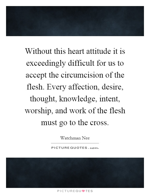 Without this heart attitude it is exceedingly difficult for us to accept the circumcision of the flesh. Every affection, desire, thought, knowledge, intent, worship, and work of the flesh must go to the cross Picture Quote #1