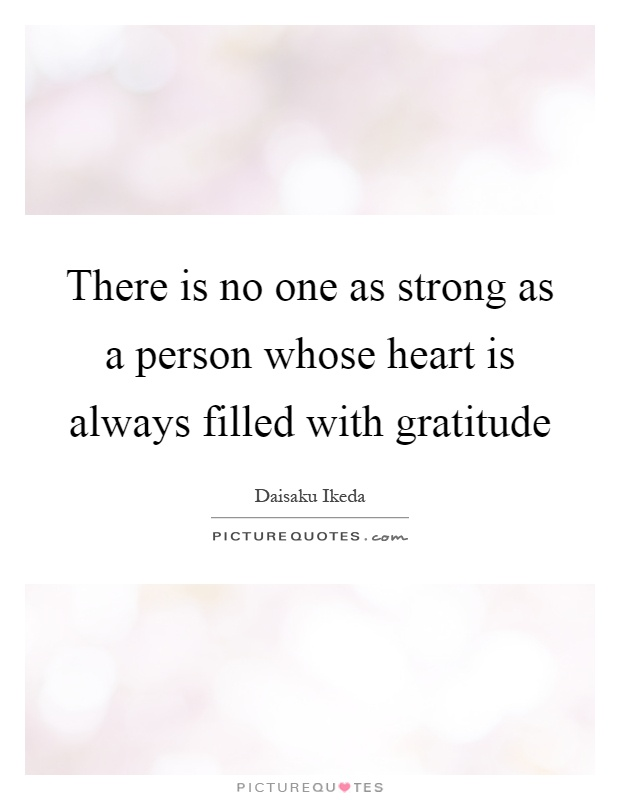 There is no one as strong as a person whose heart is always filled with gratitude Picture Quote #1