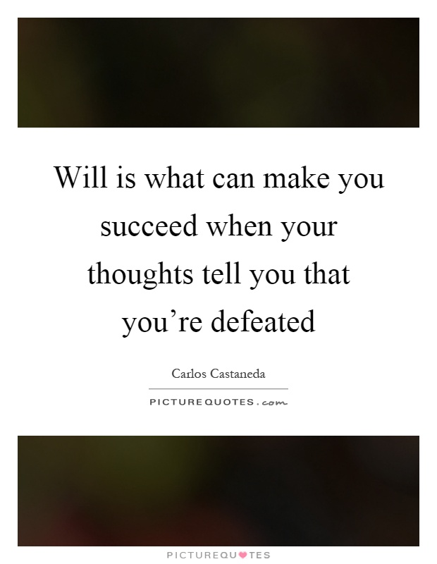 Will is what can make you succeed when your thoughts tell you that you're defeated Picture Quote #1