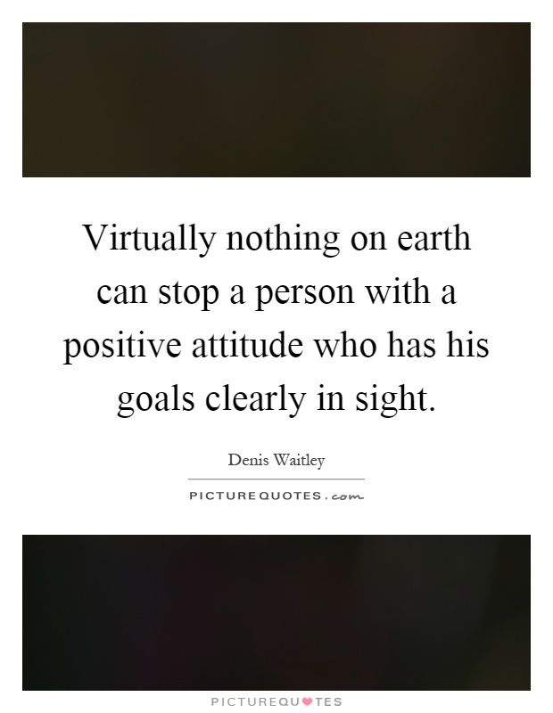 Virtually nothing on earth can stop a person with a positive attitude who has his goals clearly in sight Picture Quote #1