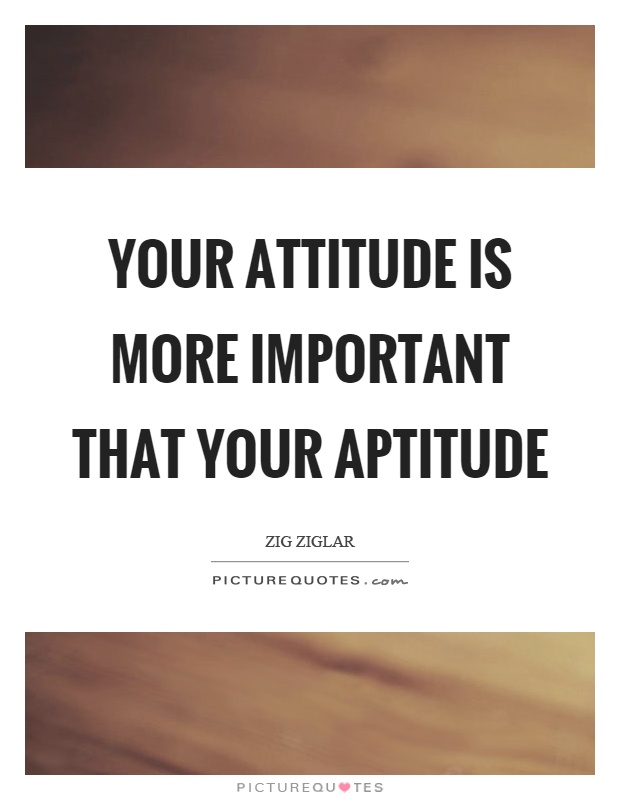 Your attitude is more important that your aptitude Picture Quote #1