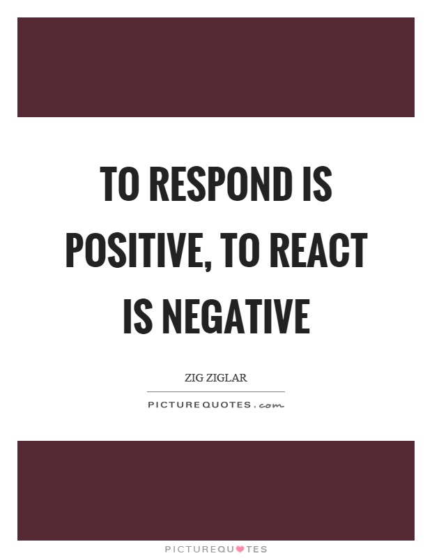 To respond is positive, to react is negative Picture Quote #1