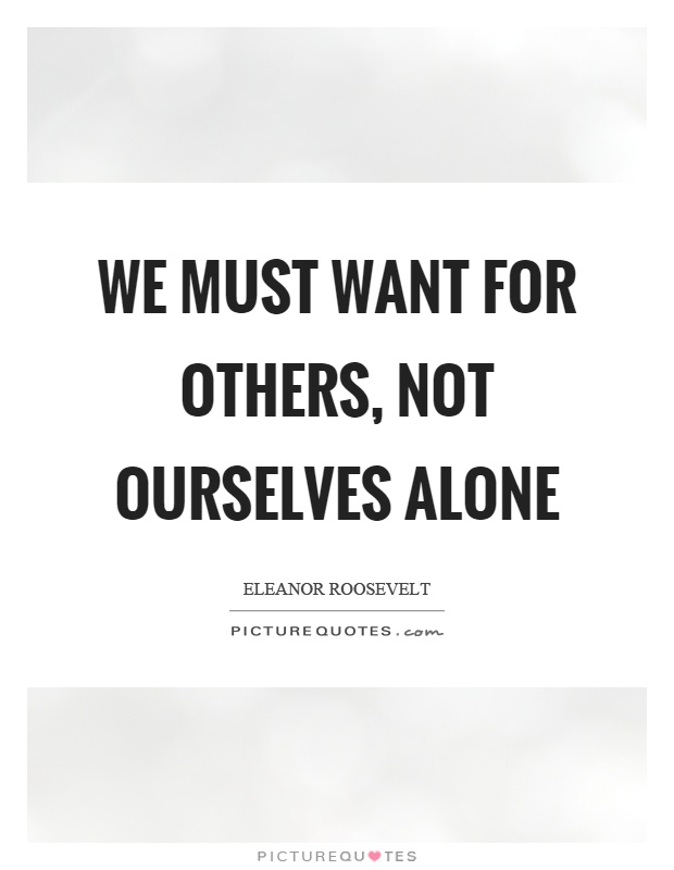 We must want for others, not ourselves alone Picture Quote #1