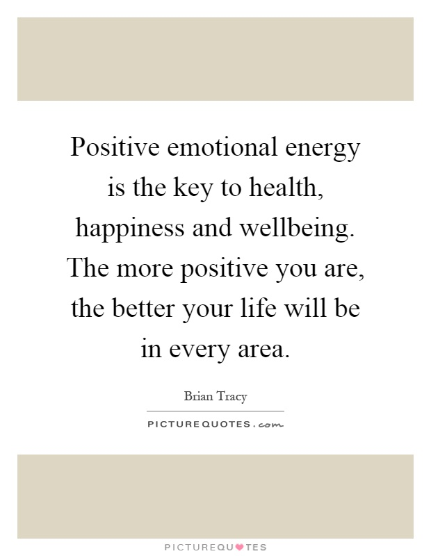 Positive emotional energy is the key to health, happiness and wellbeing. The more positive you are, the better your life will be in every area Picture Quote #1