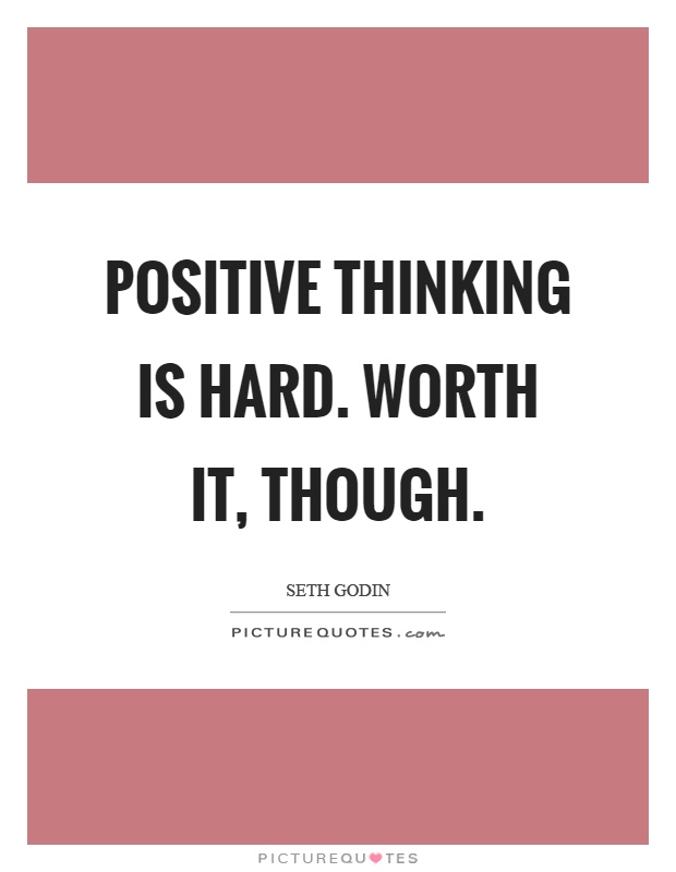 Positive thinking is hard. Worth it, though Picture Quote #1
