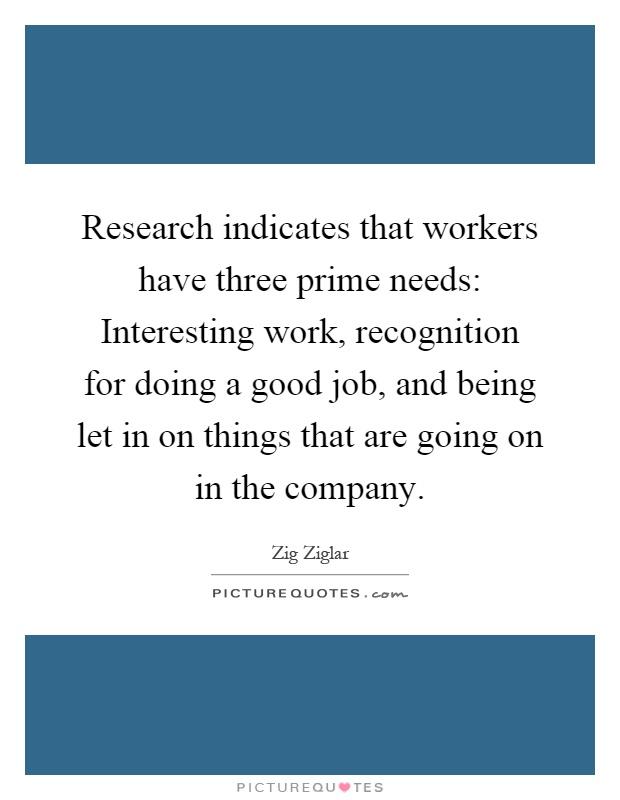 Research indicates that workers have three prime needs: Interesting work, recognition for doing a good job, and being let in on things that are going on in the company Picture Quote #1