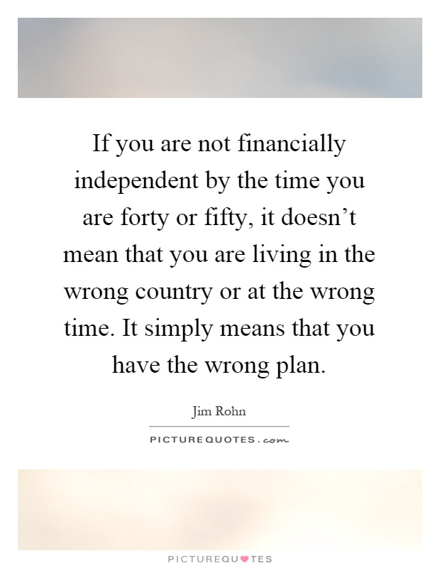 If you are not financially independent by the time you are forty or fifty, it doesn't mean that you are living in the wrong country or at the wrong time. It simply means that you have the wrong plan Picture Quote #1