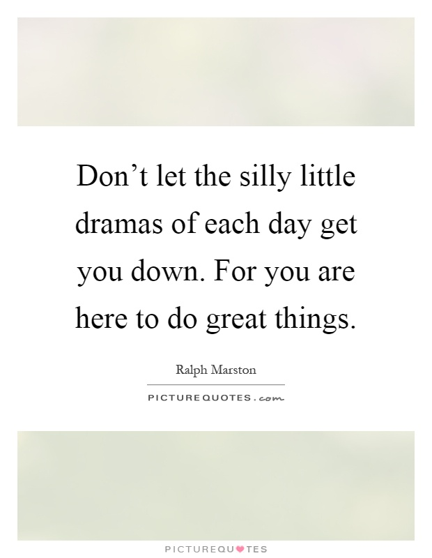 Don't let the silly little dramas of each day get you down. For you are here to do great things Picture Quote #1