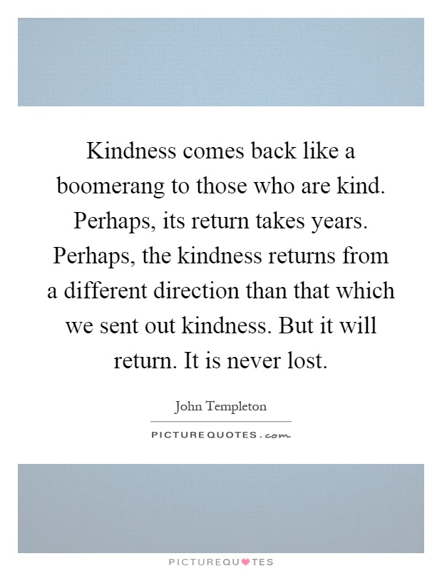 Kindness comes back like a boomerang to those who are kind. Perhaps, its return takes years. Perhaps, the kindness returns from a different direction than that which we sent out kindness. But it will return. It is never lost Picture Quote #1