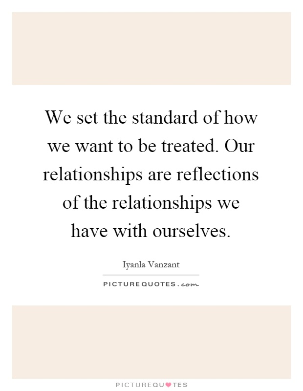 We set the standard of how we want to be treated. Our relationships are reflections of the relationships we have with ourselves Picture Quote #1