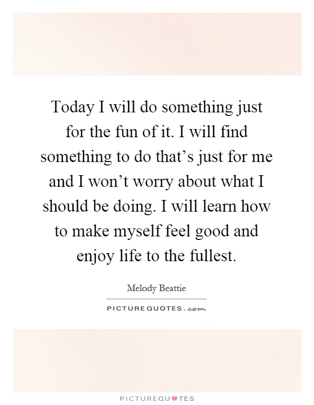 Today I will do something just for the fun of it. I will find something to do that's just for me and I won't worry about what I should be doing. I will learn how to make myself feel good and enjoy life to the fullest Picture Quote #1