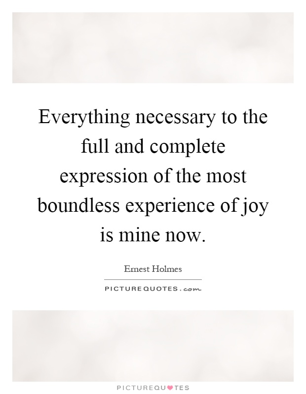 Everything necessary to the full and complete expression of the most boundless experience of joy is mine now Picture Quote #1