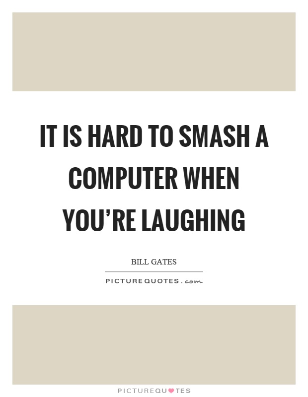 It is hard to smash a computer when you're laughing Picture Quote #1