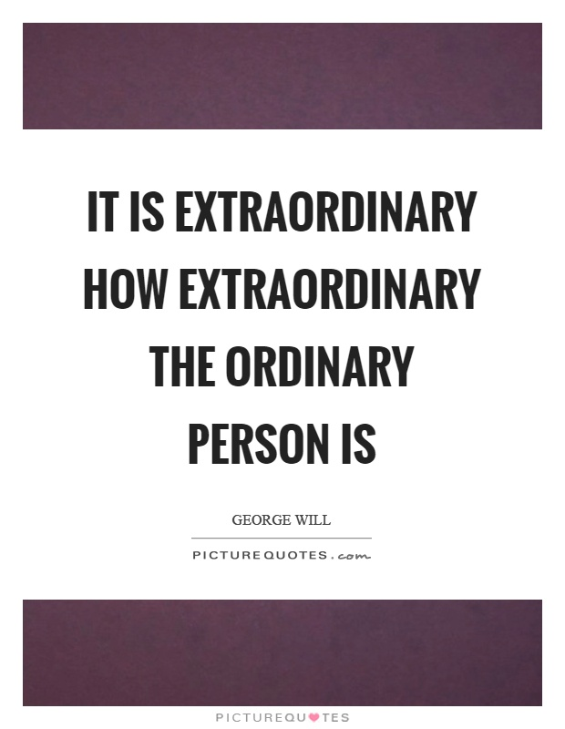 It is extraordinary how extraordinary the ordinary person is Picture Quote #1