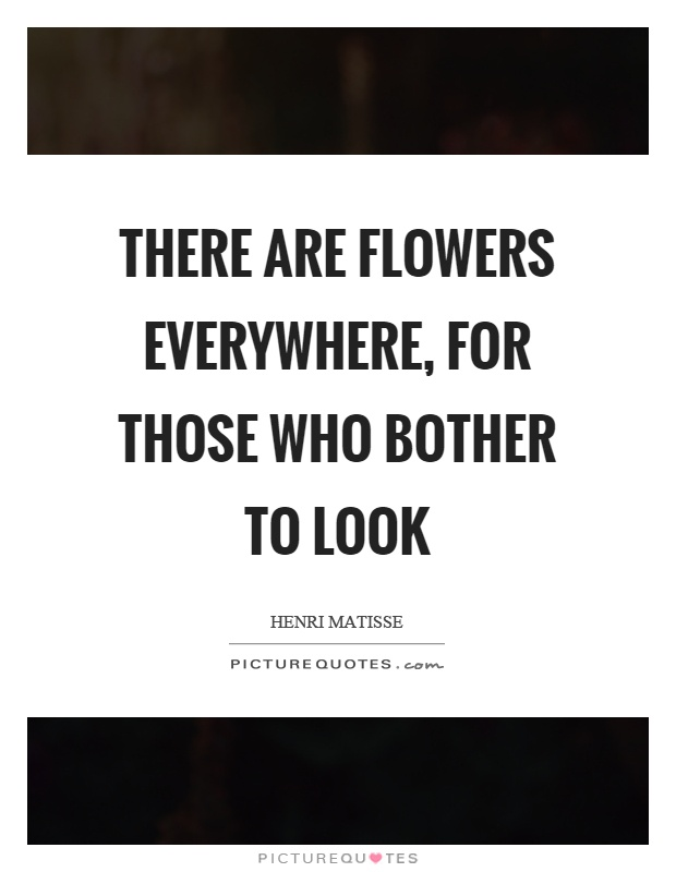 There are flowers everywhere, for those who bother to look Picture Quote #1