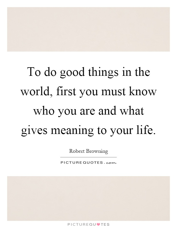 To do good things in the world, first you must know who you are and what gives meaning to your life Picture Quote #1