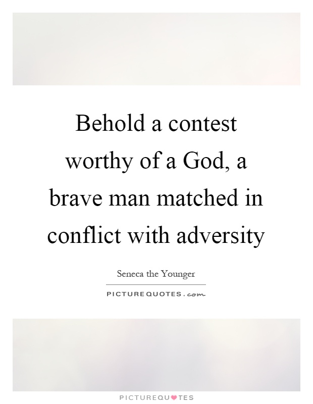 Behold a contest worthy of a God, a brave man matched in conflict with adversity Picture Quote #1