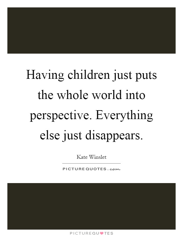Having children just puts the whole world into perspective. Everything else just disappears Picture Quote #1