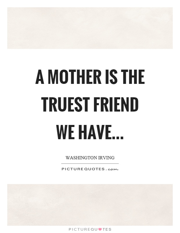 A mother is the truest friend we have Picture Quote #1
