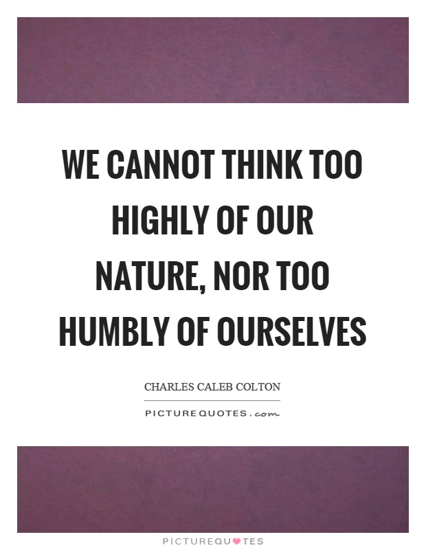We cannot think too highly of our nature, nor too humbly of ourselves Picture Quote #1