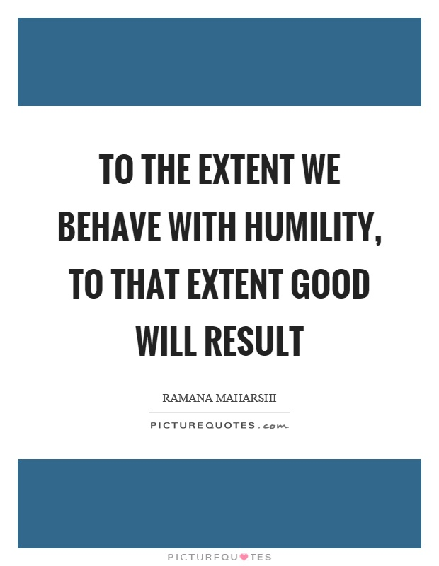 To the extent we behave with humility, to that extent good will result Picture Quote #1