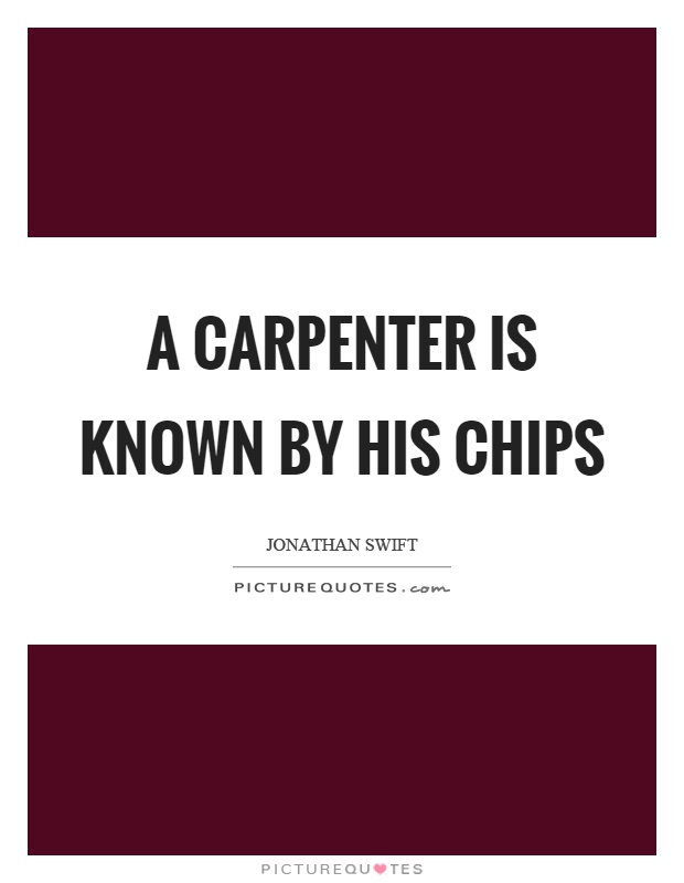 A carpenter is known by his chips Picture Quote #1