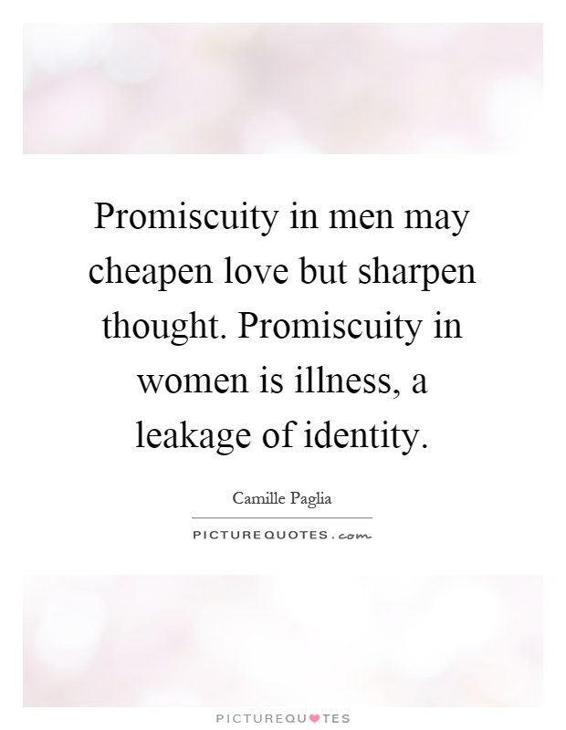 Promiscuity in men may cheapen love but sharpen thought. Promiscuity in women is illness, a leakage of identity Picture Quote #1