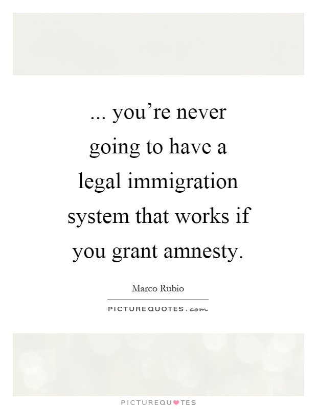 ... you're never going to have a legal immigration system that works if you grant amnesty Picture Quote #1