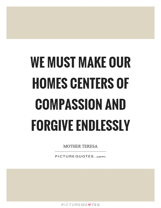 We must make our homes centers of compassion and forgive endlessly Picture Quote #1