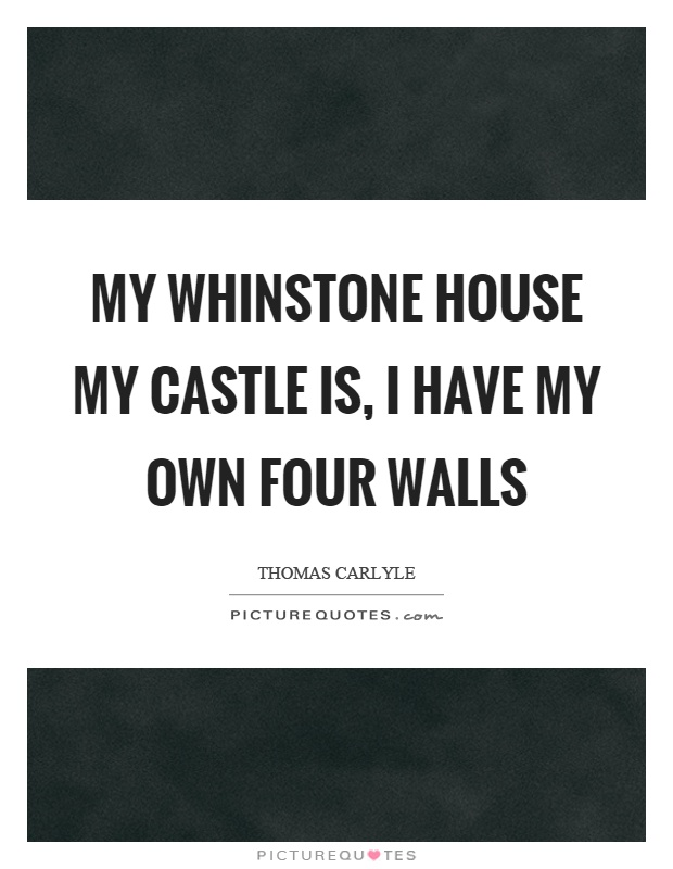 My whinstone house my castle is, I have my own four walls Picture Quote #1