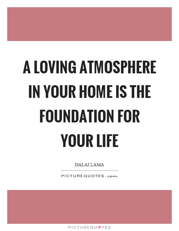 A loving atmosphere in your home is the foundation for your life Picture Quote #1