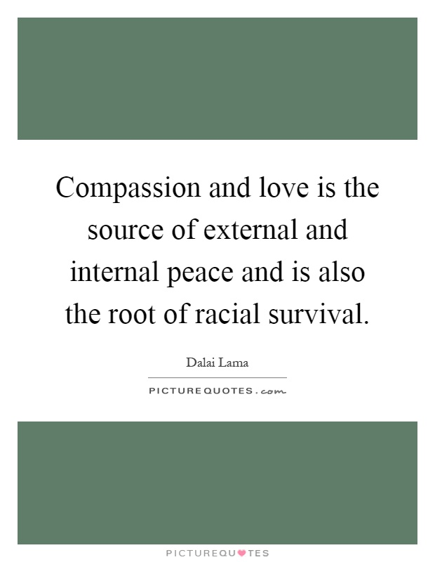 Compassion and love is the source of external and internal peace and is also the root of racial survival Picture Quote #1
