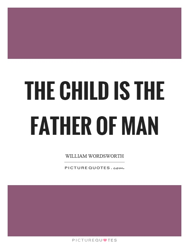 The child is the father of man Picture Quote #1