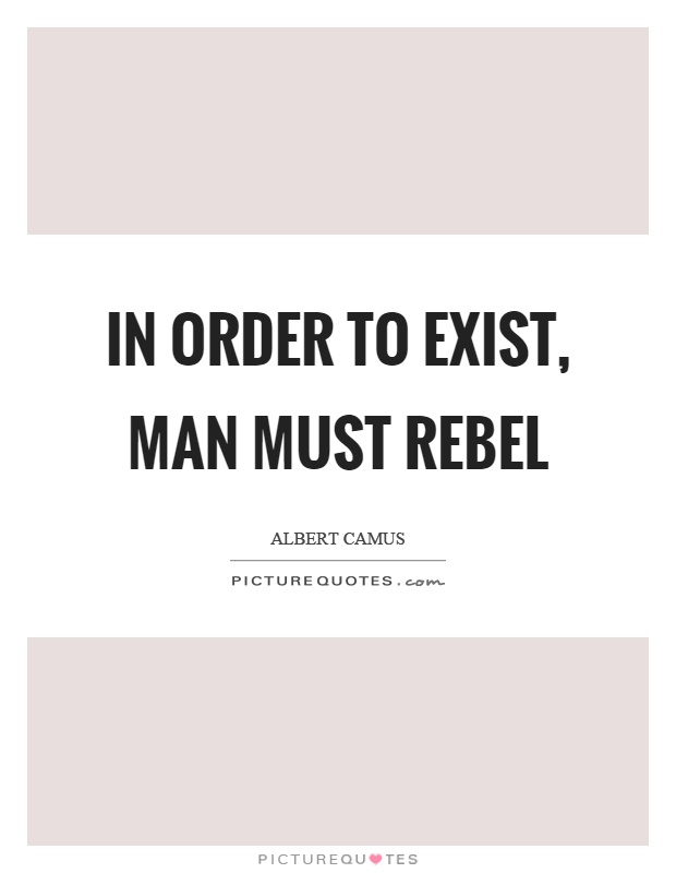 In order to exist, man must rebel Picture Quote #1