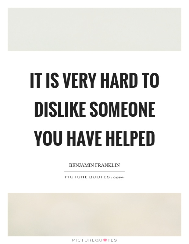 It is very hard to dislike someone you have helped Picture Quote #1