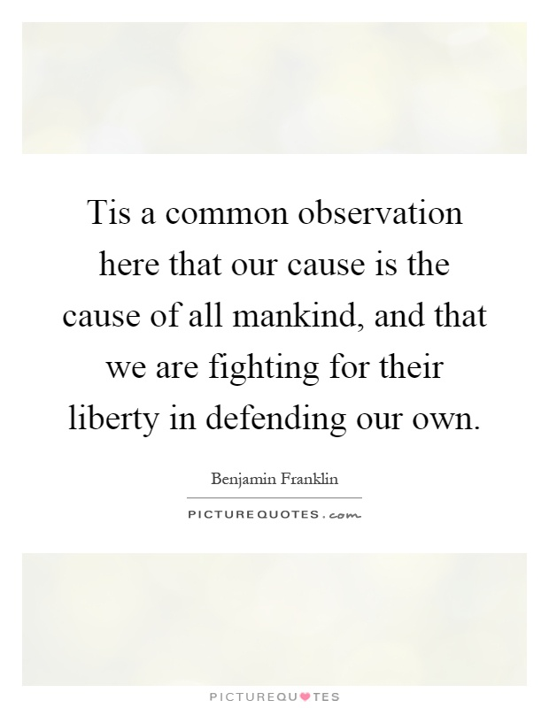 Tis a common observation here that our cause is the cause of all mankind, and that we are fighting for their liberty in defending our own Picture Quote #1
