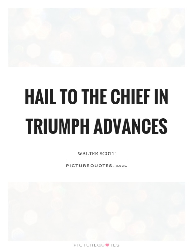 Hail to the chief in triumph advances Picture Quote #1