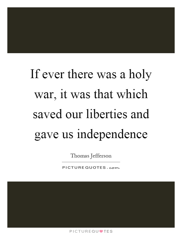 If ever there was a holy war, it was that which saved our liberties and gave us independence Picture Quote #1