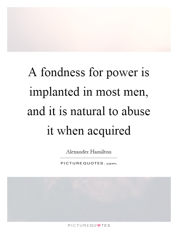 A fondness for power is implanted in most men, and it is natural to abuse it when acquired Picture Quote #1