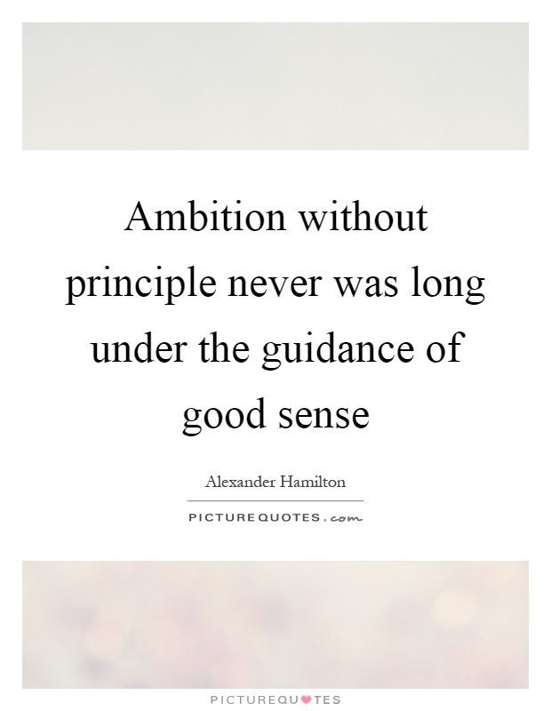 Ambition without principle never was long under the guidance of good sense Picture Quote #1