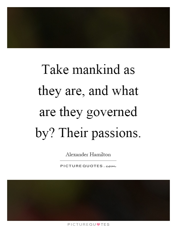Take mankind as they are, and what are they governed by? Their passions Picture Quote #1