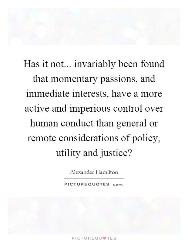 Has it not... invariably been found that momentary passions, and immediate interests, have a more active and imperious control over human conduct than general or remote considerations of policy, utility and justice? Picture Quote #1