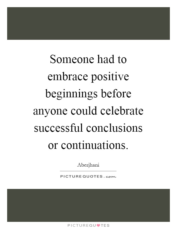 Someone had to embrace positive beginnings before anyone could celebrate successful conclusions or continuations Picture Quote #1