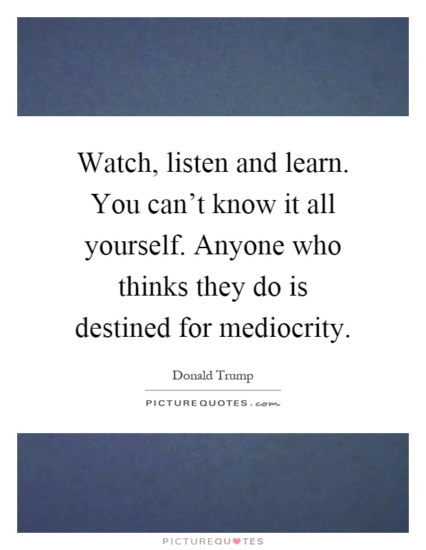 Watch, listen and learn. You can't know it all yourself. Anyone who thinks they do is destined for mediocrity Picture Quote #1