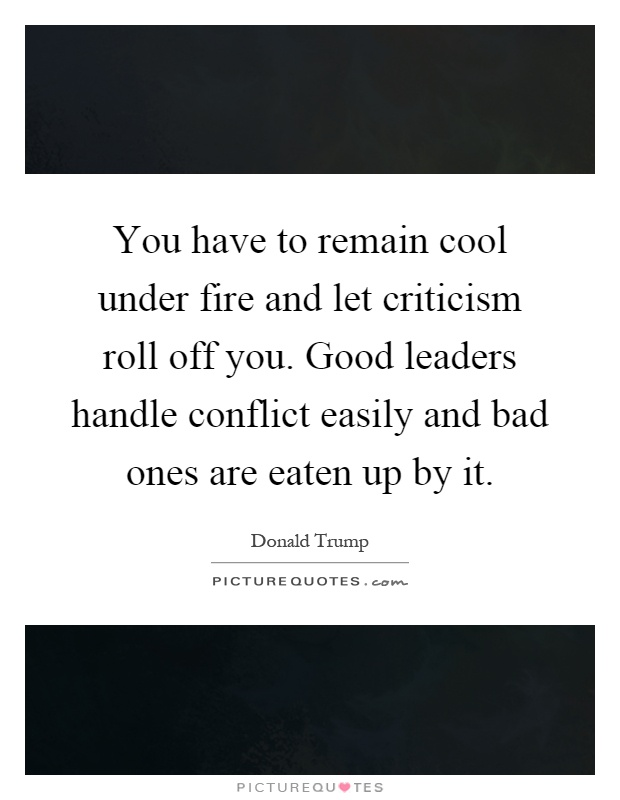 You have to remain cool under fire and let criticism roll off you. Good leaders handle conflict easily and bad ones are eaten up by it Picture Quote #1